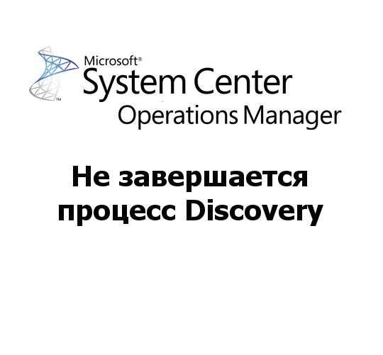 Не завершается процесс Discovery в консоли SCOM