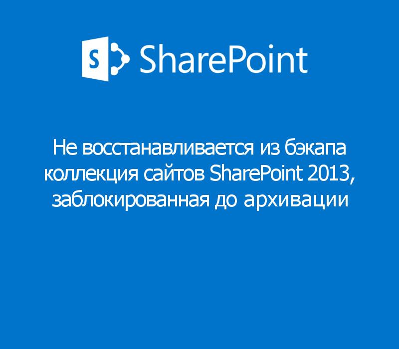 Не восстанавливается из backup коллекцию сайтов SharePoint 2013, со статусом No access до архивации