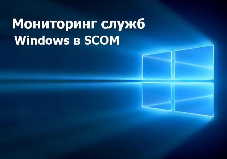 Инструкция по настройке мониторинга служб Windows в SCOM